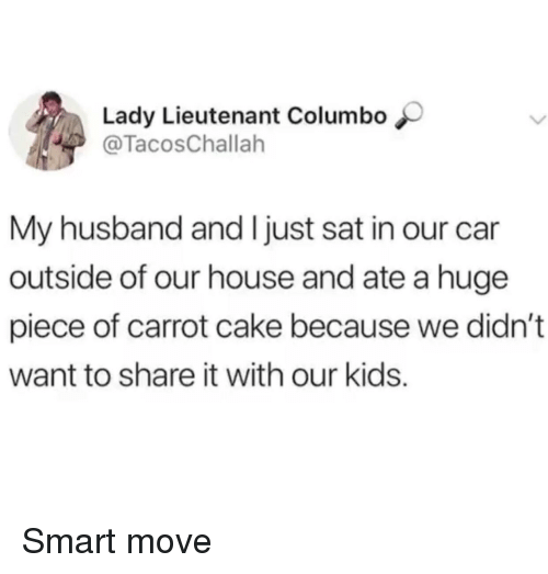 carrot: Lady Lieutenant Columbo  @TacosChallah  My husband and I just sat in our car  outside of our house and ate a huge  piece of carrot cake because we didn't  want to share it with our kids. Smart move