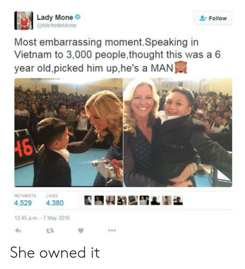 Embarrassing Moment: Lady Mone  Follow  MichelleMone  Most embarrassing moment.Speaking in  Vietnam to 3,000 people,thought this was a 6  year old,picked him up,he's a MAN寅  RETWEETSLIKES  4,529 4.380  2:45 a.m-7 May 2016 She owned it
