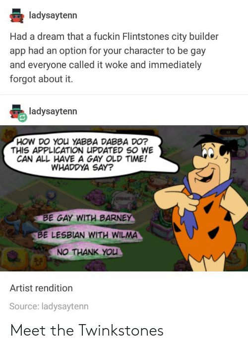 wilma: ladysaytenn  Had a dream that a fuckin Flintstones city builder  app had an option for your character to be gay  and everyone called it woke and immediately  forgot about it.  HOW DO YOu YABBA DABBA DO?  THIS APPLICATION UPDATED SO WE  CAN ALL HAVE A GAY OLD TIME!  WHADDYA SAY?  BE GAY WITH BARNE  BE LESBIAN WITH WILMA  NO THANK YOU  Artist rendition  Source: ladysaytenn Meet the Twinkstones