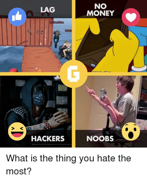Money, Video Games, and Yeah: LAG  HACKERS  Hell yeah, man! Barbarians are at the gate and r  NO  MONEY  NOOBS What is the thing you hate the most?