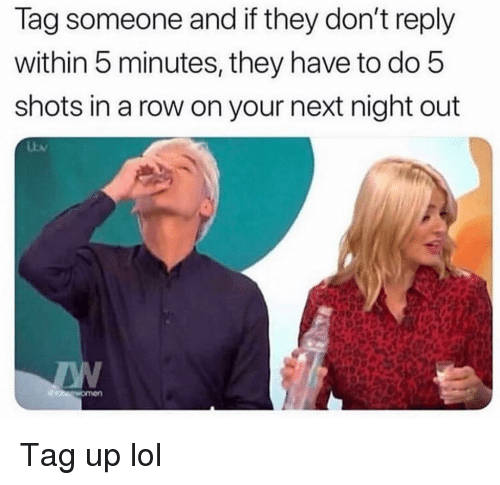 lag: lag someone and if they don't reply  within 5 minutes, they have to do 5  shots in a row on your next night out Tag up lol