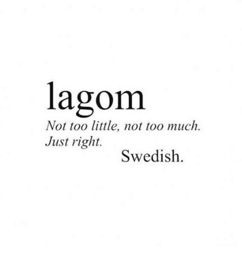 Just Right: lagom  Not too little, not too much.  Just right.  Swedish.