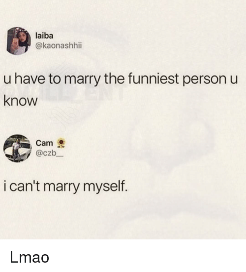Lmao, Memes, and 🤖: laiba  @kaonashhii  u have to marry the funniest person u  know  Cam  @czb  i can't marry myself. Lmao