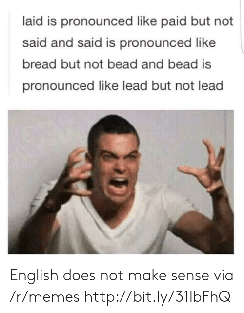 Memes, Http, and English: laid is pronounced like paid but not  said and said is pronounced like  bread but not bead and bead is  pronounced like lead but not lead English does not make sense via /r/memes http://bit.ly/31lbFhQ