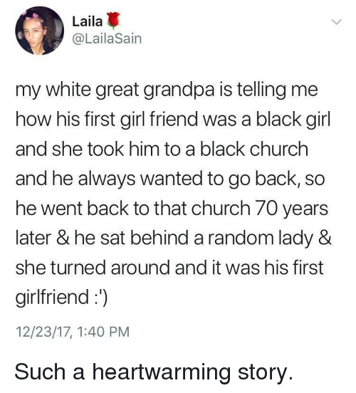 girl friend: Laila  @LailaSain  my white great grandpa is telling me  how his first girl friend was a black girl  and she took him to a black churchh  and he always wanted to go back, so  he went back to that church 70 years  later & he sat behind a random lady &  she turned around and it was his first  girlfriend:  12/23/17, 1:40 PM <p>Such a heartwarming story.</p>