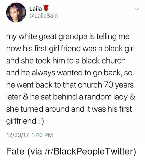 girl friend: Laila  @LailaSain  my white great grandpa is telling me  how his first girl friend was a black girl  and she took him to a black churchh  and he always wanted to go back, so  he went back to that church 70 years  later & he sat behind a random lady &  she turned around and it was his first  girlfriend:  12/23/17, 1:40 PM <p>Fate (via /r/BlackPeopleTwitter)</p>