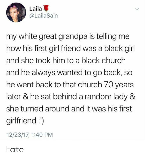 girl friend: Laila  @LailaSain  my white great grandpa is telling me  how his first girl friend was a black girl  and she took him to a black churchh  and he always wanted to go back, so  he went back to that church 70 years  later & he sat behind a random lady &  she turned around and it was his first  girlfriend:  12/23/17, 1:40 PM Fate