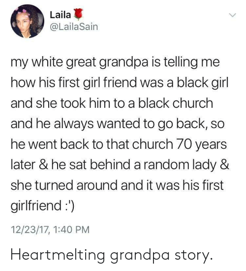 girl friend: Laila  @LailaSain  my white great grandpa is telling me  how his first girl friend was a black girl  and she took him to a black churchh  and he always wanted to go back, so  he went back to that church 70 years  later & he sat behind a random lady &  she turned around and it was his first  girlfriend:  12/23/17, 1:40 PM Heartmelting grandpa story.