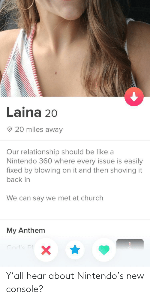 Church: Laina 20  20 miles away  Our relationship should be like a  Nintendo 360 where every issue is easily  fixed by blowing on it and then shoving it  back in  We can say we met at church  My Anthem  God's PI Y'all hear about Nintendo's new console?