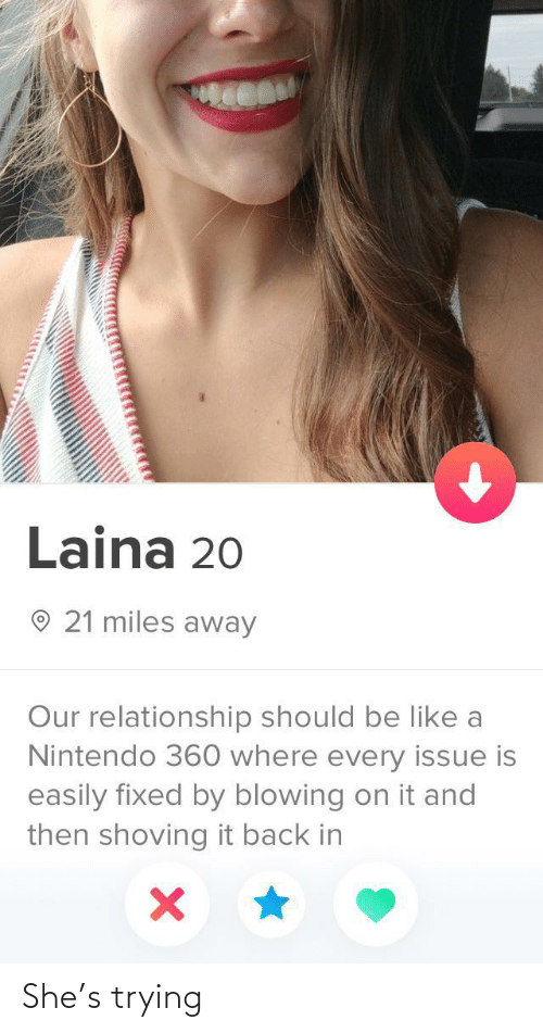 issue: Laina 20  O 21 miles away  Our relationship should be like a  Nintendo 360 where every issue is  easily fixed by blowing on it and  then shoving it back in She's trying