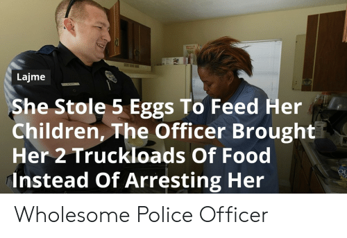 Children, Food, and Police: Lajme  She Stole 5 Eggs To Feed Her  Children, The Officer Brought  Her 2 Truckloads Of Food  instead Of Arresting Her Wholesome Police Officer