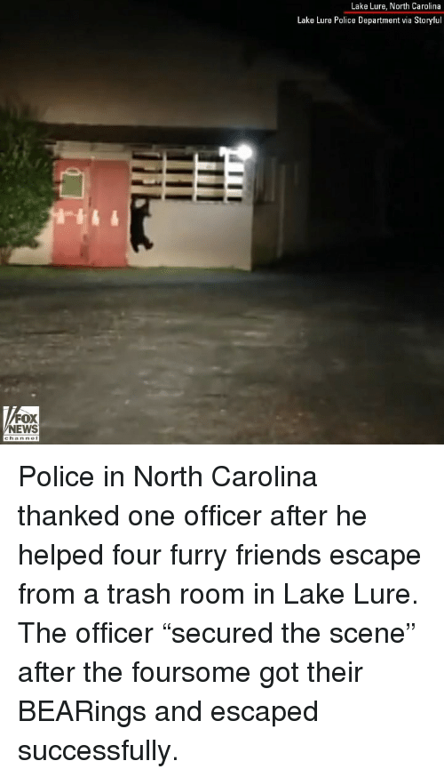 """bearings: Lake Lure, North Carolina  Lake Lure Police Department via Storyful  FOX  NEWS Police in North Carolina thanked one officer after he helped four furry friends escape from a trash room in Lake Lure. The officer """"secured the scene"""" after the foursome got their BEARings and escaped successfully."""