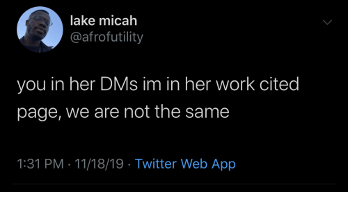 Not The Same: lake micah  @afrofutility  you in her DMs im in her work cited  page, we are not the same  1:31 PM 11/18/19 Twitter Web App