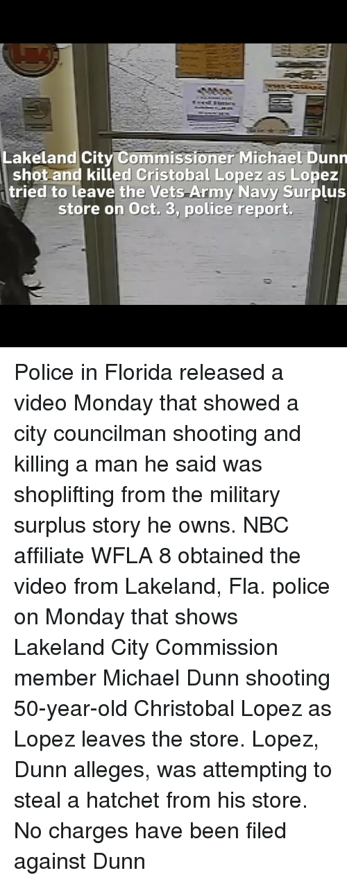 50 Year Old: Lakeland City Commissioner Michael Dunn  shot and killed Cristobal Lopez as Lopez  tried to leave the Vets Army Navy Surplus  store on Oct. 3, police report. Police in Florida released a video Monday that showed a city councilman shooting and killing a man he said was shoplifting from the military surplus story he owns. NBC affiliate WFLA 8 obtained the video from Lakeland, Fla. police on Monday that shows Lakeland City Commission member Michael Dunn shooting 50-year-old Christobal Lopez as Lopez leaves the store. Lopez, Dunn alleges, was attempting to steal a hatchet from his store. No charges have been filed against Dunn