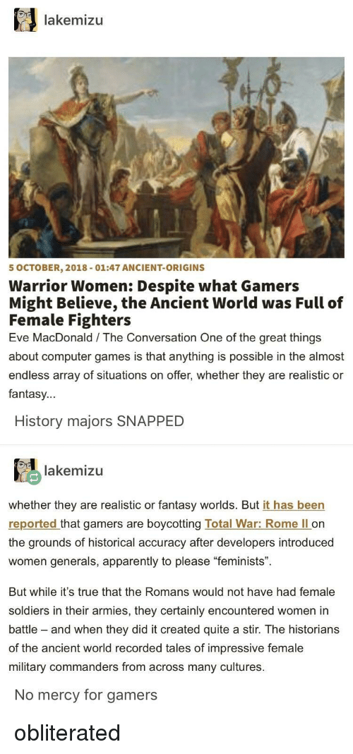 "Historians: lakemizu  5 OCTOBER, 2018-01:47 ANCIENT-ORIGINS  Warrior Women: Despite what Gamers  Might Believe, the Ancient World was Full of  Female Fighters  Eve MacDonald The Conversation One of the great things  about computer games is that anything is possible in the almost  endless array of situations on offer, whether they are realistic or  fantasy...  History majors SNAPPED  lakemizu  whether they are realistic or fantasy worlds. But it has been  reported that gamers are boycotting Total War: Rome ll on  the grounds of historical accuracy after developers introduced  women generals, apparently to please ""feminists"".  But while it's true that the Romans would not have had female  soldiers in their armies, they certainly encountered women in  battle - and when they did it created quite a stir. The historians  of the ancient world recorded tales of impressive female  military commanders from across many cultures  No mercy for gamers obliterated"