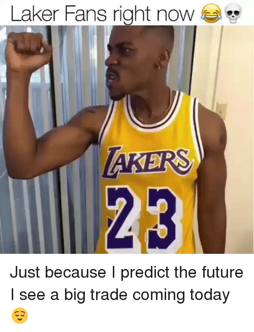 Predict: Laker Fans right noW  23 Just because I predict the future I see a big trade coming today 😌