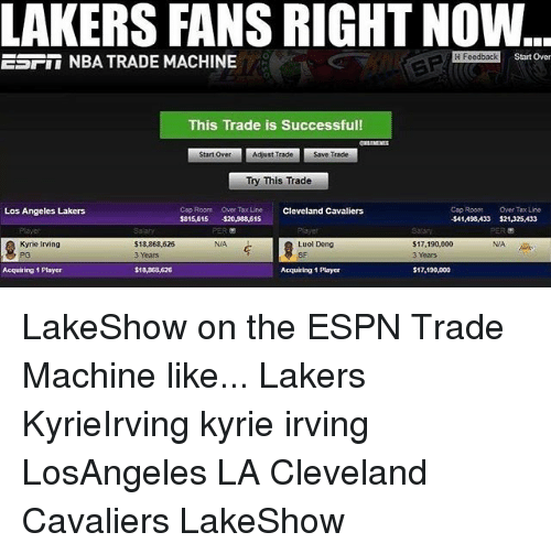Cleveland Cavaliers, Espn, and Kyrie Irving: LAKERS FANS RIGHT NOW  ESFII NBA TRADE MACHINE  H Feedback  Start Over  0  This Trade is Successful!  Start Over  Adjust Trade  Save Trade  Try This Trade  Cop Room Over Tax Line  315,615 520,988,61  Cleveland Cavaliers  Cap Room  $41,498433  Over Tax Line  $21,325,433  Los Angeles Lakers  NIA  Kyrie Irving  PG  N/A  S 18,868,626  3 Years  Luol Deng  SF  S17,190,000  3 Years  Acquiring 1 Player  $18,368,626  Acquiaing 1 Player  $17,190,000 LakeShow on the ESPN Trade Machine like... Lakers KyrieIrving kyrie irving LosAngeles LA Cleveland Cavaliers LakeShow