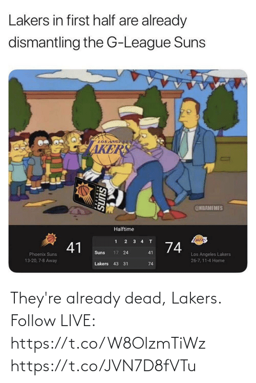Akers: Lakers in first half are already  dismantling the G-League Suns  LOS ANG  AKERS  @NBAMEMES  Halftime  JARERS  4 T  2 3  41  74  17 24  Suns  41  Phoenix Suns  Los Angeles Lakers  26-7,11-4 Home  13-20, 7-8 Away  Lakers 43 31  74  SUNS They're already dead, Lakers.  Follow LIVE: https://t.co/W8OlzmTiWz https://t.co/JVN7D8fVTu