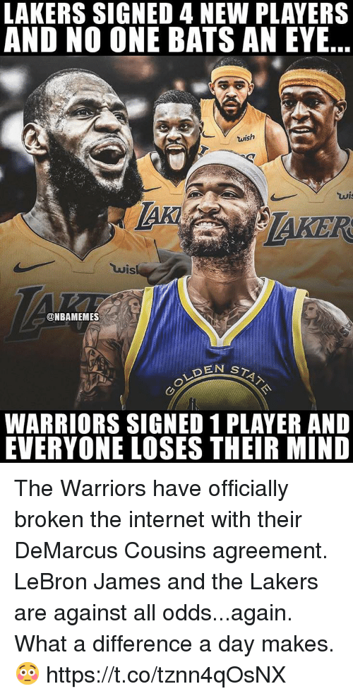Against All Odds: LAKERS SIGNED 4 NEW PLAYERS  AND NO ONE BATS AN EYE..  TAKER  uis  ONBAMEMES  WARRIORS SIGNED 1 PLAYER AND  EVERYONE LOSES THEIR MIND The Warriors have officially broken the internet with their DeMarcus Cousins agreement. LeBron James and the Lakers are against all odds...again.  What a difference a day makes. 😳 https://t.co/tznn4qOsNX