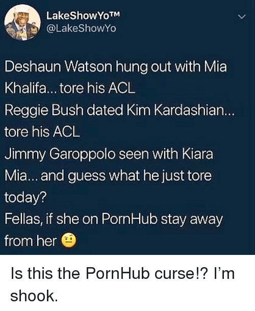 acl: LakeShowYoTM  @LakeShowYo  Deshaun Watson hung out with Mia  Khalifa... tore his ACL  Reggie Bush dated Kim Kardashian...  tore his ACL  Jimmy Garoppolo seen with Kiara  Mia... and guess what he just tore  today?  Fellas, if she on PornHub stay away  from her Is this the PornHub curse!? I'm shook.