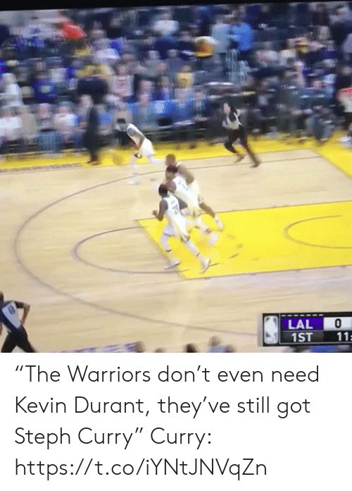 "Warriors: LAL  1ST  11 ""The Warriors don't even need Kevin Durant, they've still got Steph Curry""  Curry: https://t.co/iYNtJNVqZn"