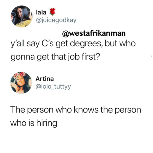 lolo: lala  @juicegodkay  @westafrikanman  y'all say C's get degrees, but who  gonna get that job first?  Artina  @lolo_tuttyy  The person who knows the person  who is hiring