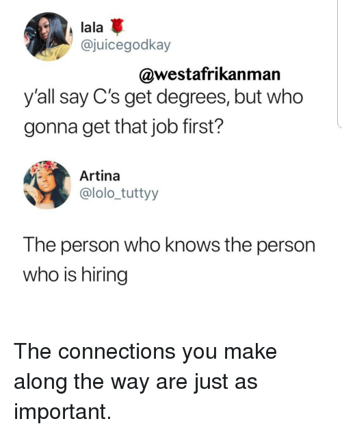 lolo: lala  @juicegodkay  @westafrikanman  y'all say C's get degrees, but who  gonna get that job first?  Artina  @lolo_tuttyy  The person who knows the person  who is hiring The connections you make along the way are just as important.