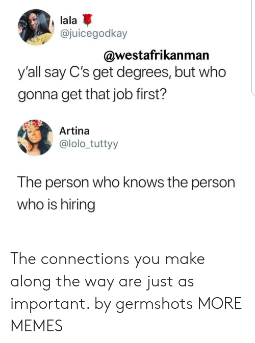 lolo: lala  @juicegodkay  @westafrikanman  y'all say C's get degrees, but who  gonna get that job first?  Artina  @lolo_tuttyy  The person who knows the person  who is hiring The connections you make along the way are just as important. by germshots MORE MEMES