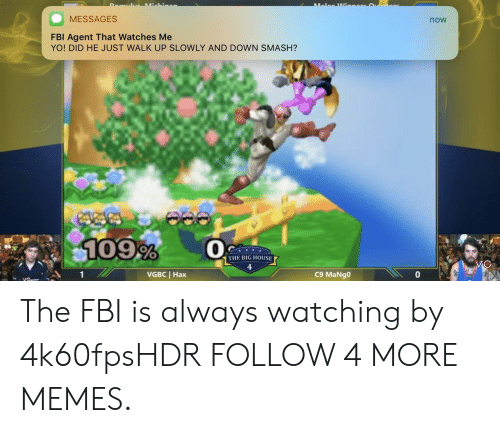 always watching: Lalea Wi  ichiaa  MESSAGES  now  FBI Agent That Watches Me  YO! DID HE JUST WALK UP SLOWLY AND DOWN SMASH?  109%  THE BIG HOUSE  VC  VGBC Hax  C9 MaNgo The FBI is always watching by 4k60fpsHDR FOLLOW 4 MORE MEMES.
