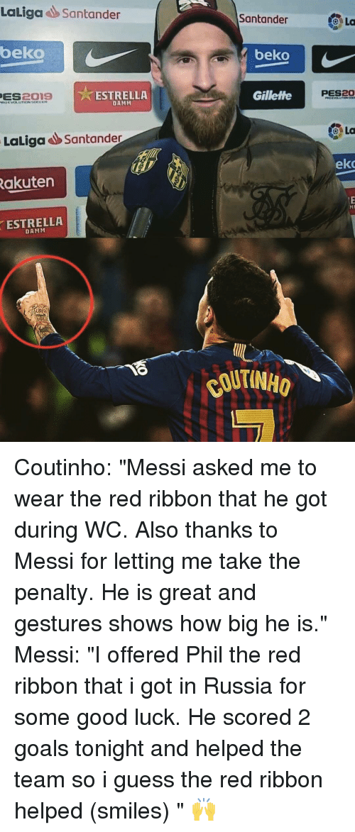 "coutinho: Laliga Santander  Santander  La  beko  beko  PES20  ES  OIS  ESTRELLA  DAMM  Gillette  LaLigaSantander  eko  akuten  ESTRELLA  DAMM Coutinho: ""Messi asked me to wear the red ribbon that he got during WC. Also thanks to Messi for letting me take the penalty. He is great and gestures shows how big he is."" Messi: ""I offered Phil the red ribbon that i got in Russia for some good luck. He scored 2 goals tonight and helped the team so i guess the red ribbon helped (smiles) "" 🙌"