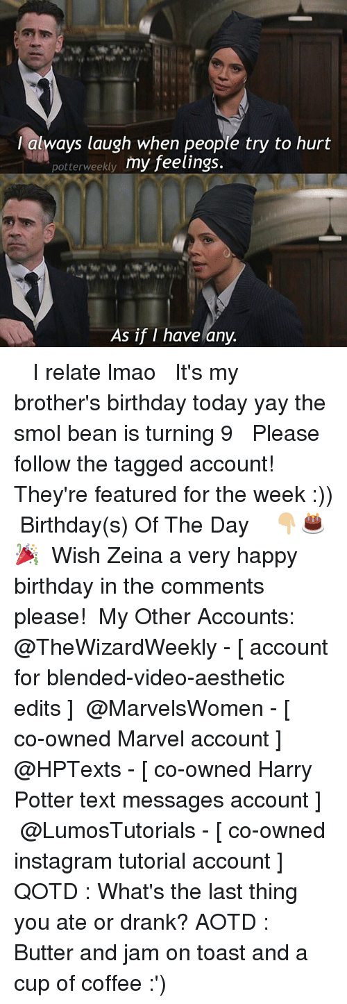 Hurtfully: lalways laugh when people try to hurt  potterweekty my feelings.  As if I have any. ✎✐✎ ↯ ⇢ I relate lmao ↯ ⇢ It's my brother's birthday today yay the smol bean is turning 9 ↯ ⇢ Please follow the tagged account! They're featured for the week :)) ✎✐✎ Birthday(s) Of The Day 👇🏼🎂🎉 ⇢ Wish Zeina a very happy birthday in the comments please! ✎✐✎ My Other Accounts: ⇢ @TheWizardWeekly - [ account for blended-video-aesthetic edits ] ⇢ @MarvelsWomen - [ co-owned Marvel account ] ⇢ @HPTexts - [ co-owned Harry Potter text messages account ] ⇢ @LumosTutorials - [ co-owned instagram tutorial account ] ✎✐✎ QOTD : What's the last thing you ate or drank? AOTD : Butter and jam on toast and a cup of coffee :')