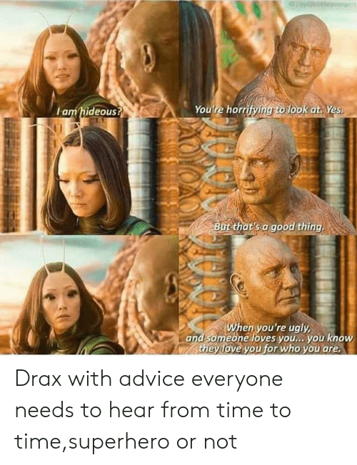 Youre Ugly: lam hideous?  You're horr  look at Yes  But that's a good thing.  en you're ugly  and someone loves you., you know  they love you for who you are Drax with advice everyone needs to hear from time to time,superhero or not