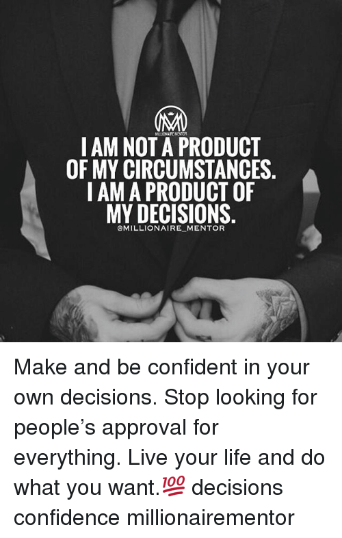 Confidence, Life, and Memes: LAM NOT A PRODUCT  OF MY CIRCUMSTANCES.  I AM A PRODUCT OF  MY DECISIONS  OMILLIONAIRE MENTOR Make and be confident in your own decisions. Stop looking for people's approval for everything. Live your life and do what you want.💯 decisions confidence millionairementor