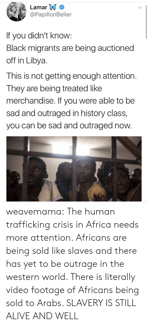 Africa, Alive, and Tumblr: Lamar W  @PapillonBelier  If you didn't know:  Black migrants are being auctioned  off in Libya.  This is not getting enough attention  They are being treated like  merchandise. If you were able to be  sad and outraged in history class,  you can be sad and outraged now. weavemama: The human trafficking crisis in Africa needs more attention. Africans are being sold like slaves and there has yet to be outrage in the western world. There is literally video footage of Africans being sold to Arabs. SLAVERY IS STILL ALIVE AND WELL