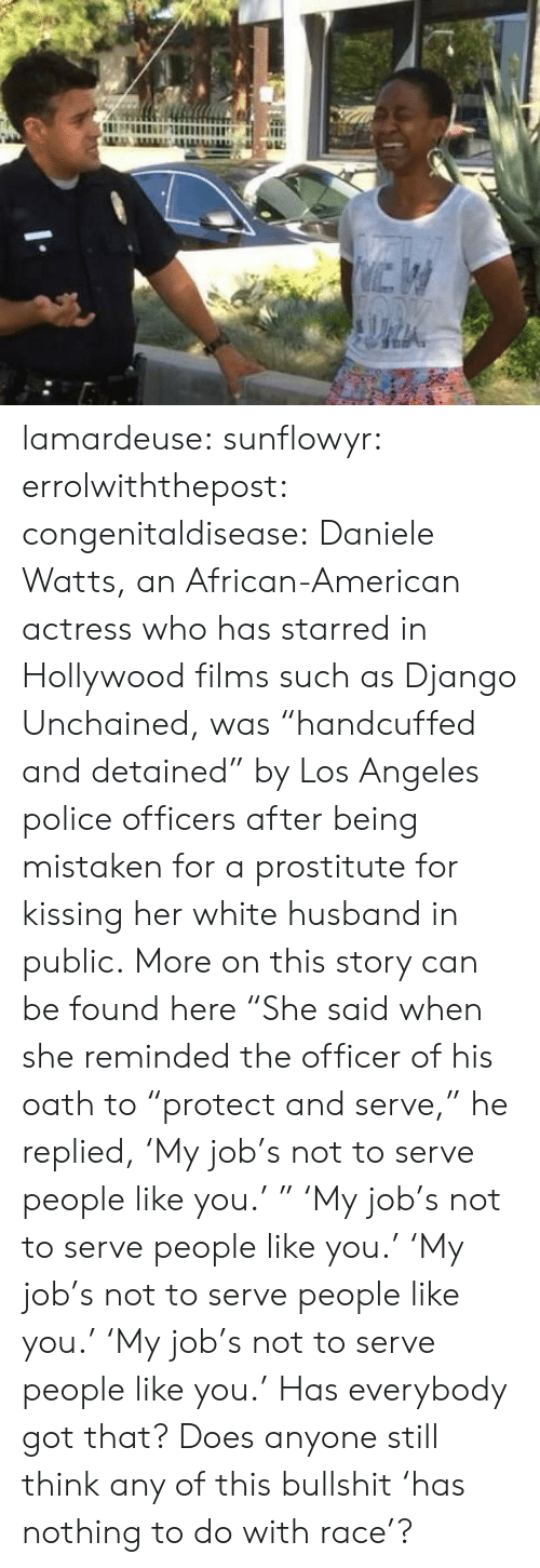 "Such As: lamardeuse:  sunflowyr:  errolwiththepost:  congenitaldisease:  Daniele Watts, an African-American actress who has starred in Hollywood films such as Django Unchained, was ""handcuffed and detained"" by Los Angeles police officers after being mistaken for a prostitute for kissing her white husband in public.  More on this story can be found here  ""She said when she reminded the officer of his oath to ""protect and serve,"" he replied, 'My job's not to serve people like you.' ""   'My job's not to serve people like you.'   'My job's not to serve people like you.'   'My job's not to serve people like you.'  Has everybody got that? Does anyone still think any of this bullshit 'has nothing to do with race'?"