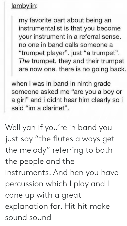 "sound: lambylin:  my favorite part about being  instrumentalist is that you become  your instrument in a referral sense.  no one in band calls someone a  ""trumpet player"". just ""a trumpet""  The trumpet. they and their trumpet  are now one. there is no going back.  when i was in band in ninth grade  someone asked me ""are you a boy or  a girl"" and i didnt hear him clearly so i  said ""im a clarinet"". Well yah if you're in band you just say ""the flutes always get the melody"" referring to both the people and the instruments. And hen you have percussion which I play and I cane up with a great explanation for. Hit hit make sound sound"