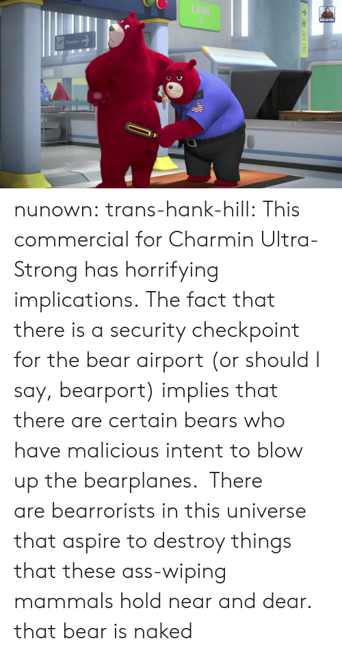 Ass, Tumblr, and Hank Hill: LAME  Subscribe  39 nunown:  trans-hank-hill:  This commercial for Charmin Ultra-Strong has horrifying implications. The fact that there is a security checkpoint for the bear airport (or should I say,bearport) implies that there are certain bears who have malicious intent to blow up the bearplanes. There arebearroristsin this universe that aspire to destroy things that these ass-wiping mammals hold near and dear.  that bear is naked