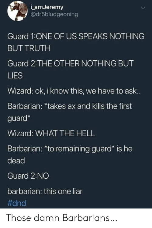 liar: LamJeremy  @dr5bludgeoning  Guard 1:ONE OF US SPEAKS NOTHING  BUT TRUTH  Guard 2:THE OTHER NOTHING BUT  LIES  Wizard: ok, i know this, we have to ask...  Barbarian: *takes ax and kills the first  guard*  Wizard: WHATTHE HELL  Barbarian: *to remaining guard* is he  dead  Guard 2:NO  barbarian: this one liar  Those damn Barbarians…