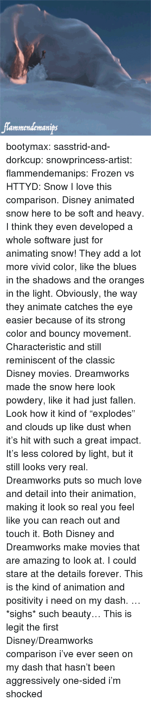 """bouncy: lammendemanips bootymax: sasstrid-and-dorkcup:  snowprincess-artist:  flammendemanips:   Frozen vs HTTYD: Snow   I love this comparison. Disney animated snow here to be soft and heavy. I think they even developed a whole software just for animating snow! They add a lot more vivid color, like the blues in the shadows and the oranges in the light. Obviously, the way they animate catches the eye easier because of its strong color and bouncy movement. Characteristic and still reminiscent of the classic Disney movies. Dreamworks made the snow here look powdery, like it had just fallen. Look how it kind of """"explodes"""" and clouds up like dust when  it's hit with such a great impact. It's less colored by light, but it still looks very real. Dreamworks puts so much love and detail into their animation, making it look so real you feel like you can reach out and touch it.  Both Disney and Dreamworks make movies that are amazing to look at. I could stare at the details forever.  This is the kind of animation and positivity i need on my dash. …*sighs* such beauty…   This is legit the first Disney/Dreamworks comparison i've ever seen on my dash that hasn't been aggressively one-sided i'm shocked"""