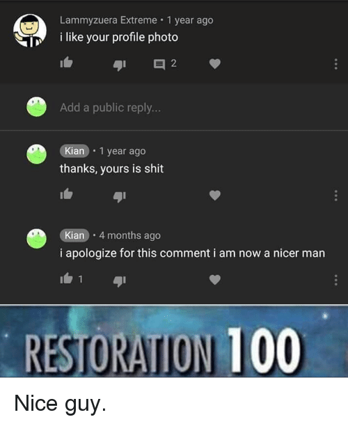 i apologize: Lammyzuera Extreme 1 year ago  i like your profile photo  Add a public reply...  Kian . 1 year ago  thanks, yours is shit  Kian 4 months ago  i apologize for this comment i am now a nicer man  RESTORATION 100 Nice guy.