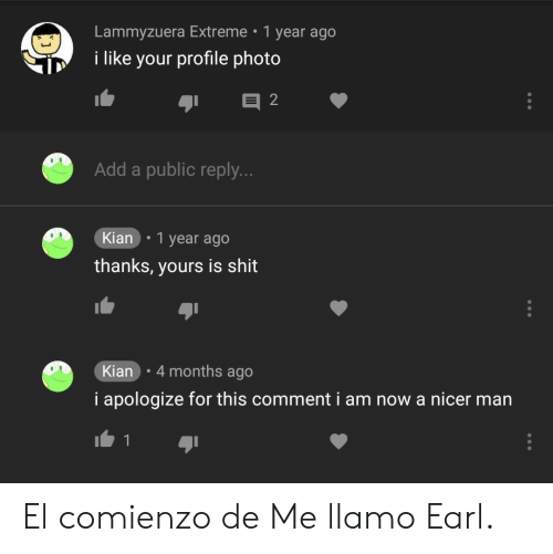 i apologize: Lammyzuera Extreme 1 year ago  i like your profile photo  Add a public reply.  Kian .1 year ago  thanks, yours is shit  Kian 4 months ago  i apologize for this comment i am now a nicer man El comienzo de Me llamo Earl.