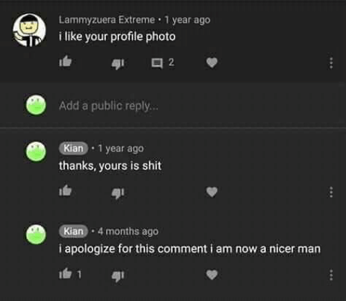 extreme: Lammyzuera Extreme 1 year ago  i like your profile photo  2  Add a public reply...  Kian 1 year ago  thanks, yours is shit  Kian 4 months ago  i apologize for this comment i am now a nicer man  1