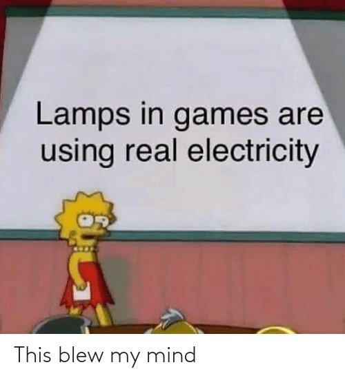 using: Lamps in games are  using real electricity This blew my mind