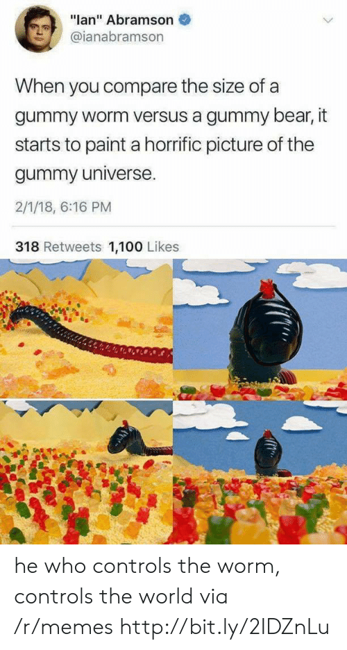 """worm: """"lan"""" Abramson  @ianabramson  When you compare the size of a  gummy worm versus a gummy bear, it  starts to paint a horrific picture of the  gummy universe.  2/1/18, 6:16 PM  318 Retweets 1,100 Likes he who controls the worm, controls the world via /r/memes http://bit.ly/2IDZnLu"""
