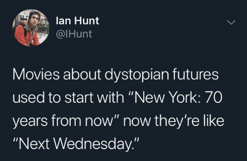 "Movies, New York, and Wednesday: lan Hunt  @IHunt  Movies about dystopian futures  used to start with ""New York: 70  years from now"" now they're like  ""Next Wednesday."""