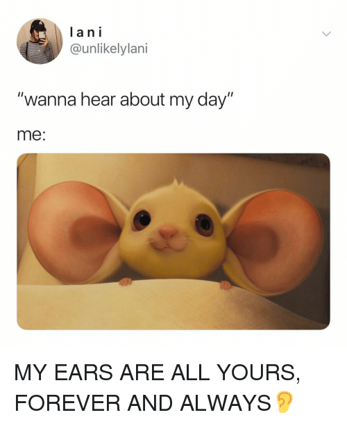 "Forever, Relatable, and Lan: lan i  @unlikelylani  ""wanna hear about my day""  me: MY EARS ARE ALL YOURS, FOREVER AND ALWAYS👂"