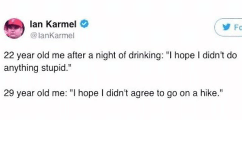 """Dank, Drinking, and Old: lan Karmel  lanKarmel  Fc  22 year old me after a night of drinking: """"I hope I didn't do  anything stupid.  29 year old me: """"I hope I didn't agree to go on a hike."""""""