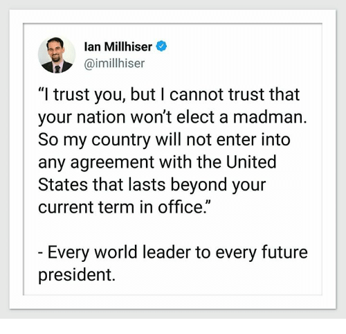 "Future, Office, and United: lan Millhiser  @imilhiser  ""I trust you, but I cannot trust that  your nation won't elect a madman.  So my country will not enter into  any agreement with the United  States that lasts beyond your  current term in office.""  Every world leader to every future  president."