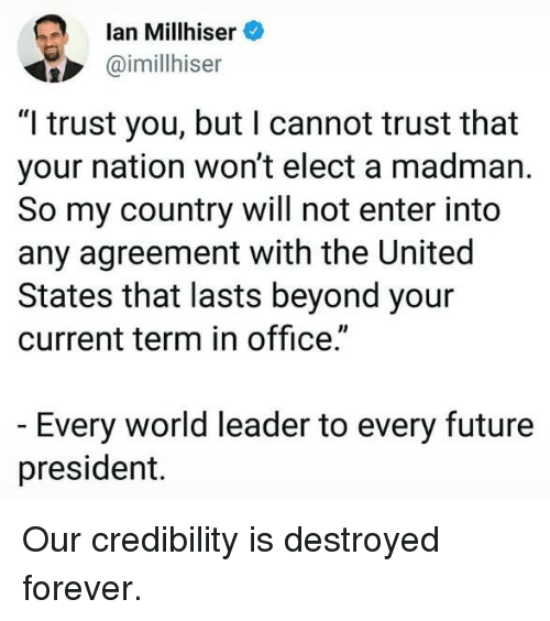"Future, Forever, and Office: lan Millhiser  @imillhiser  ""I trust you, but I cannot trust that  your nation won't elect a madman.  So my country will not enter into  any agreement with the United  States that lasts beyond your  current term in office.""  Every world leader to every future  president. Our credibility is destroyed forever."