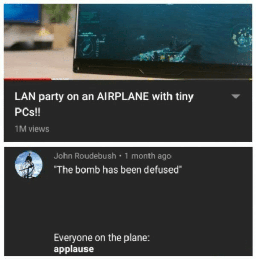 "Party, Airplane, and Applause: LAN party on an AIRPLANE with tiny  PCs!!  1M views  John Roudebush 1 month ago  ""The bomb has been defused""  Everyone on the plane:  applause"